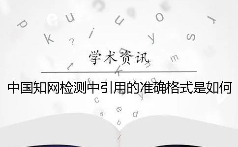 中国知网检测中引用的准确格式是如何能的?