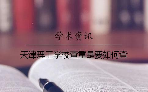 天津理工学校查重是要如何查