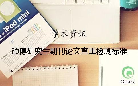 硕博研究生期刊论文查重检测标准