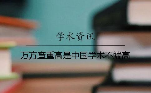 万方查重高是中国学术不端高