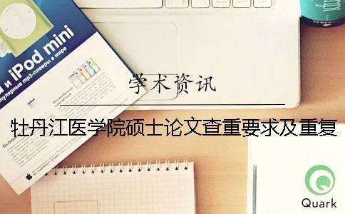 牡丹江医学院硕士论文查重要求及重复率一