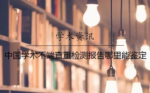 中国学术不端查重检测报告哪里能鉴定真的和假冒