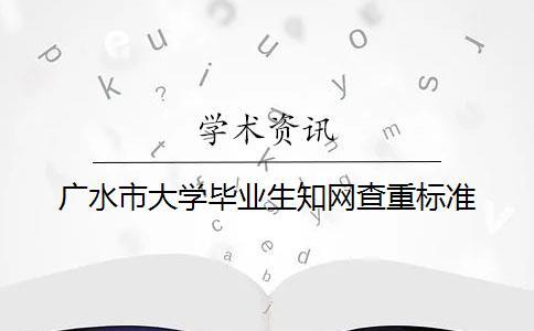 广水市大学毕业生知网查重标准