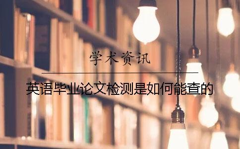 英语毕业论文检测是如何能查的